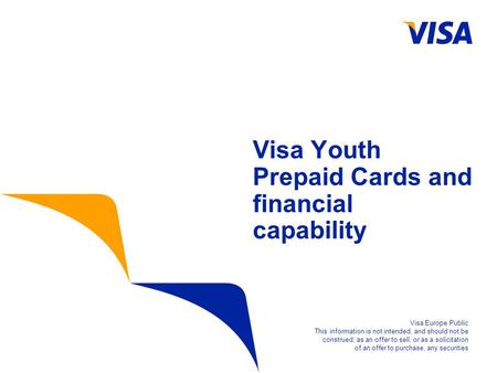 Visa Youth Prepaid Cards and financial capability Visa Europe Public This information is not intended, and should not be construed, as an offer to sell,