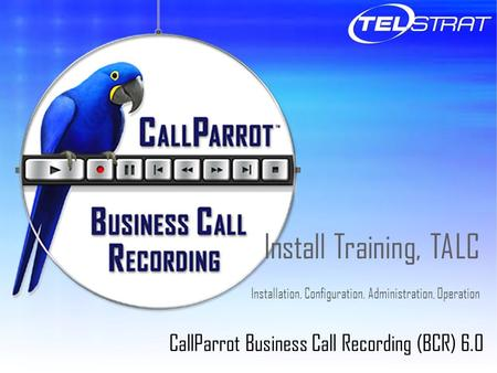 Install Training, TALC Installation, Configuration, Administration, Operation CallParrot Business Call Recording (BCR) 6.0.