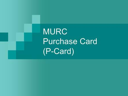MURC Purchase Card (P-Card). Policy & Procedure Manual Read thoroughly Covers most questions P-cards are a privilege that may be revoked for violations.