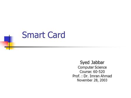 Smart Card Syed Jabbar Computer Science Course: 60-520 Prof. : Dr. Imran Ahmad November 28, 2003.