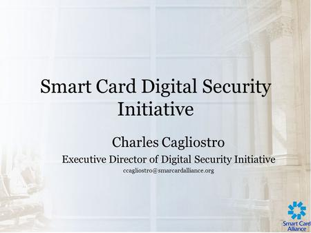 Smart Card Digital Security Initiative Charles Cagliostro Executive Director of Digital Security Initiative