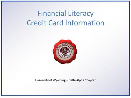 6/2/2014 University of Wyoming – Delta Alpha Chapter Financial Literacy Credit Card Information.