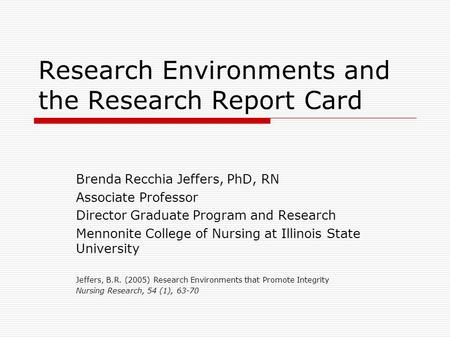 Research Environments and the Research Report Card Brenda Recchia Jeffers, PhD, RN Associate Professor Director Graduate Program and Research Mennonite.