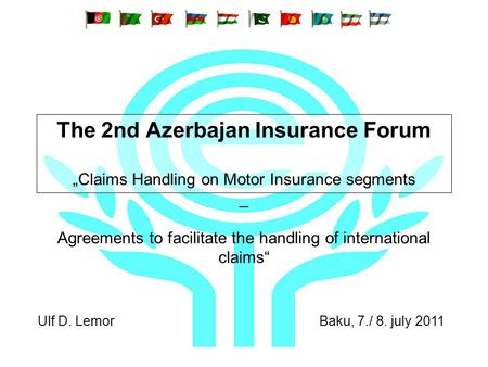 The 2nd Azerbajan Insurance Forum Claims Handling on Motor Insurance segments _ Agreements to facilitate the handling of international claims Ulf D. Lemor.