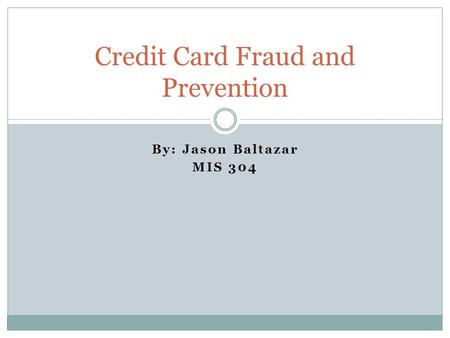 By: Jason Baltazar MIS 304 Credit Card Fraud and Prevention.