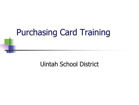 Purchasing Card Training Uintah School District. How do I get a purchasing card? Each building/program administrator assigns cards as needed at their.