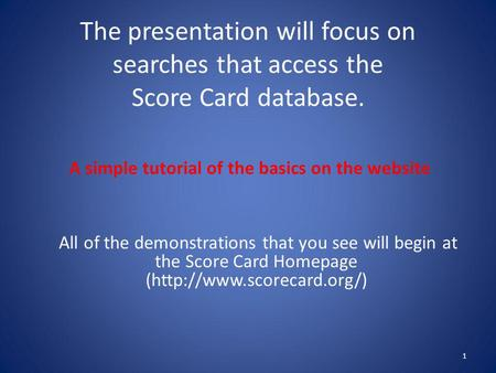 The presentation will focus on searches that access the Score Card database. 1 A simple tutorial of the basics on the website All of the demonstrations.
