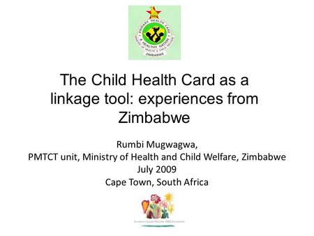 Rumbi Mugwagwa, PMTCT unit, Ministry of Health and Child Welfare, Zimbabwe July 2009 Cape Town, South Africa The Child Health Card as a linkage tool: experiences.