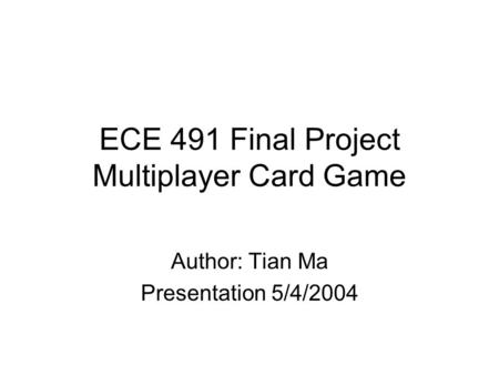 ECE 491 Final Project Multiplayer Card Game Author: Tian Ma Presentation 5/4/2004.