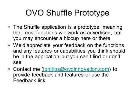OVO Shuffle Prototype The Shuffle application is a prototype, meaning that most functions will work as advertised, but you may encounter a hiccup here.