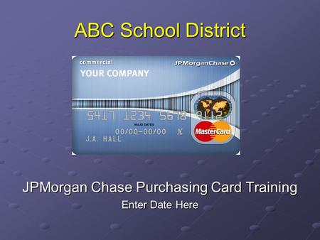 ABC School District JPMorgan Chase Purchasing Card Training Enter Date Here.