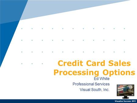 Visualize Success 2011 Ed White Professional Services Visual South, Inc. Credit Card Sales Processing Options.