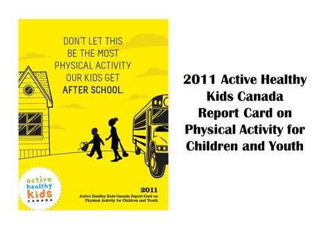 2011 Active Healthy Kids Canada Report Card on Physical Activity for Children and Youth.