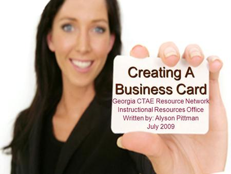 Creating A Business Card Georgia CTAE Resource Network Instructional Resources Office Written by: Alyson Pittman July 2009.