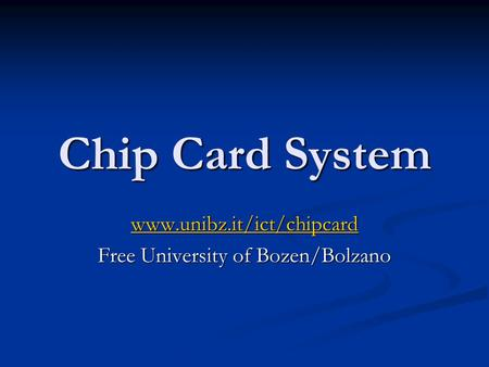 Chip Card System www.unibz.it/ict/chipcard Free University of Bozen/Bolzano.
