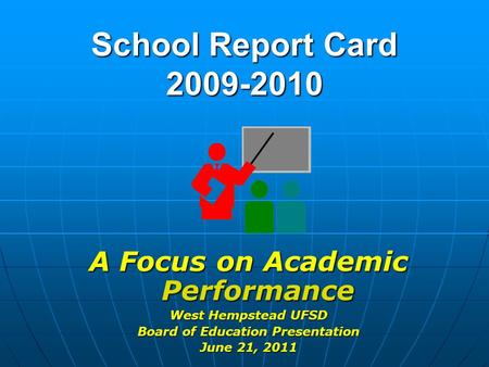 School Report Card 2009-2010 A Focus on Academic Performance West Hempstead UFSD Board of Education Presentation June 21, 2011.