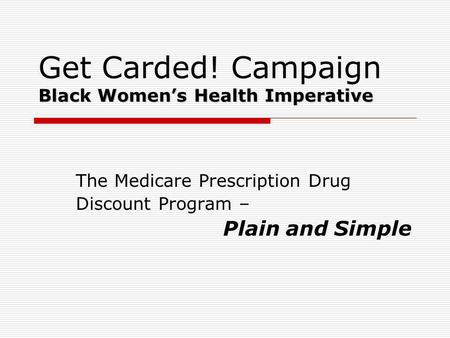 Black Womens Health Imperative Get Carded! Campaign Black Womens Health Imperative The Medicare Prescription Drug Discount Program – Plain and Simple.