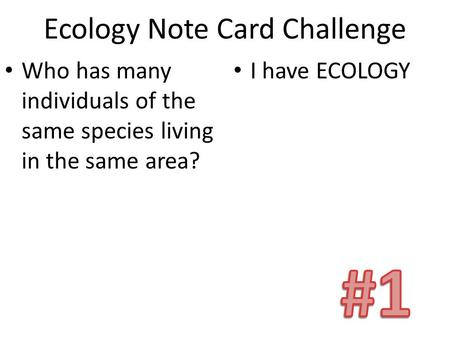 Ecology Note Card Challenge Who has many individuals of the same species living in the same area? I have ECOLOGY.