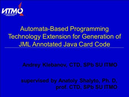 Automata-Based Programming Technology Extension for Generation of JML Annotated Java Card Code Andrey Klebanov, CTD, SPb SU ITMO supervised by Anatoly.