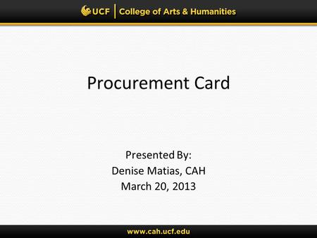 Procurement Card Presented By: Denise Matias, CAH March 20, 2013.