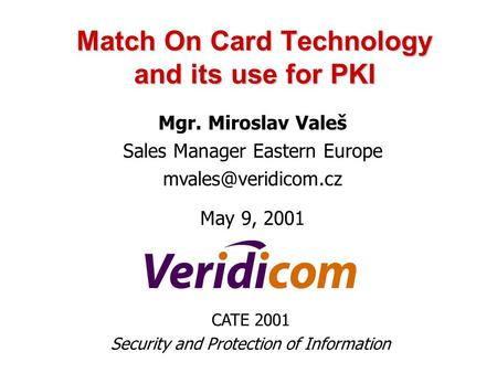 Match On Card Technology and its use for PKI Mgr. Miroslav Valeš Sales Manager Eastern Europe May 9, 2001 CATE 2001 Security and Protection.