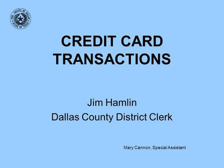 CREDIT CARD TRANSACTIONS Jim Hamlin Dallas County District Clerk Mary Cannon, Special Assistant.