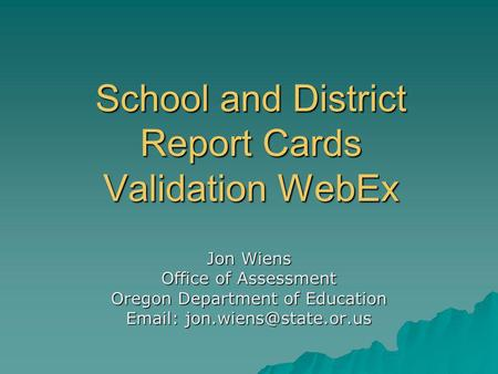 School and District Report Cards Validation WebEx Jon Wiens Office of Assessment Oregon Department of Education