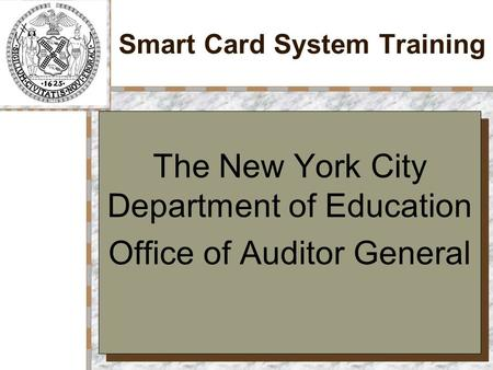 Smart Card System Training The New York City Department of Education Office of Auditor General The New York City Department of Education Office of Auditor.