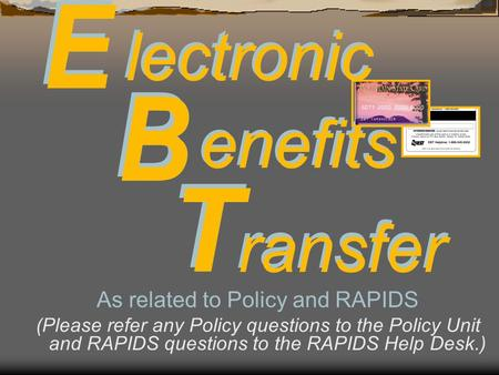 lectronic enefits ransfer As related to Policy and RAPIDS (Please refer any Policy questions to the Policy Unit and RAPIDS questions to the RAPIDS Help.