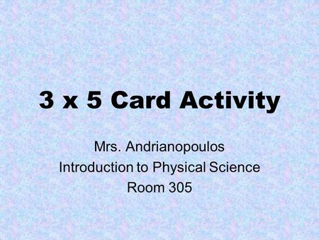 3 x 5 Card Activity Mrs. Andrianopoulos Introduction to Physical Science Room 305.