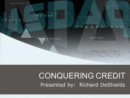 CONQUERING CREDIT Presented by: Richard DeShields.
