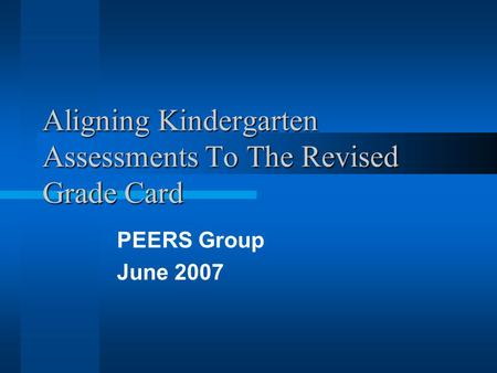 Aligning Kindergarten Assessments To The Revised Grade Card PEERS Group June 2007.