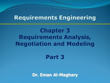 Chapter 3 Requirements Analysis, Negotiation and Modeling Part 3 Dr. Eman Al-Maghary Requirements Engineering.