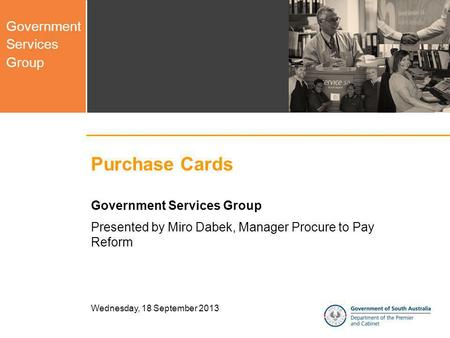 Government Services Group Wednesday, 18 September 2013 Purchase Cards Government Services Group Presented by Miro Dabek, Manager Procure to Pay Reform.
