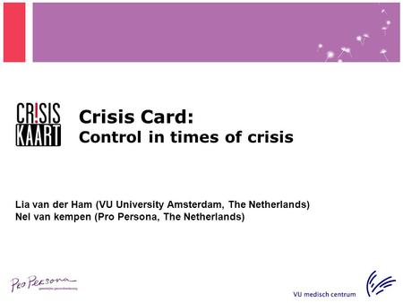 Crisis Card: Control in times of crisis Lia van der Ham (VU University Amsterdam, The Netherlands) Nel van kempen (Pro Persona, The Netherlands)