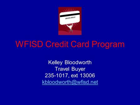 WFISD Credit Card Program Kelley Bloodworth Travel Buyer 235-1017, ext 13006