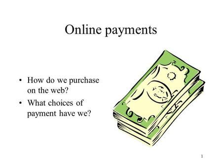 1 Online payments How do we purchase on the web? What choices of payment have we?