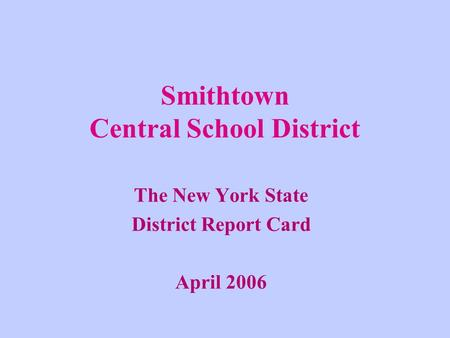 Smithtown Central School District The New York State District Report Card April 2006.