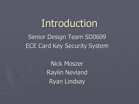 Introduction Senior Design Team SD0609 ECE Card Key Security System Nick Moszer Raylin Nevland Ryan Lindsay.