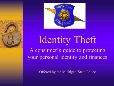 Identity Theft A consumers guide to protecting your personal identity and finances Offered by the Michigan State Police.