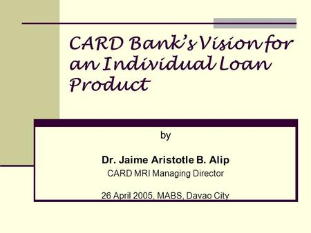 CARD Banks Vision for an Individual Loan Product by Dr. Jaime Aristotle B. Alip CARD MRI Managing Director 26 April 2005, MABS, Davao City.