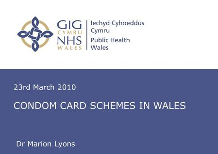 Insert name of presentation on Master Slide 23rd March 2010 CONDOM CARD SCHEMES IN WALES Dr Marion Lyons.