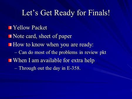 Lets Get Ready for Finals! Yellow Packet Note card, sheet of paper How to know when you are ready: –Can do most of the problems in review pkt When I am.
