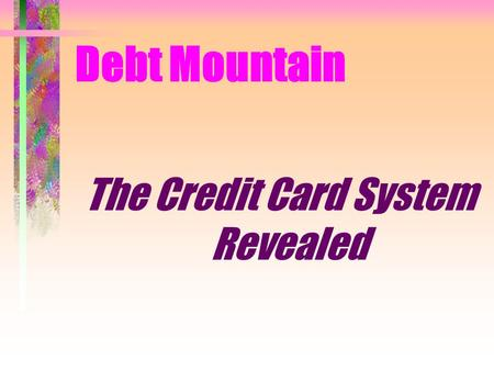 Debt Mountain The Credit Card System Revealed. Credit Card System Revealed You need a Base of Knowledge Current Laws Foundational Truth History of Credit.