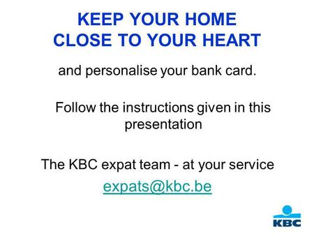KEEP YOUR HOME CLOSE TO YOUR HEART and personalise your bank card. Follow the instructions given in this presentation The KBC expat team - at your service.