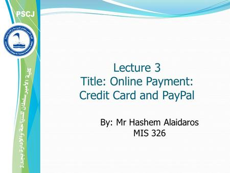 Lecture 3 Title: Online Payment: Credit Card and PayPal By: Mr Hashem Alaidaros MIS 326.