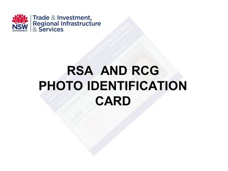 RSA AND RCG PHOTO IDENTIFICATION CARD. Existing arrangements RSA commenced 1995 RCG commenced 2000 RTOs purchase blank certificates from OLGR at $15 each.