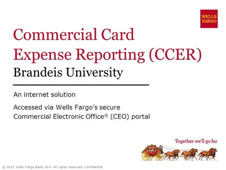 Commercial Card Expense Reporting (CCER) Brandeis University An internet solution Accessed via Wells Fargos secure Commercial Electronic Office ® (CEO)