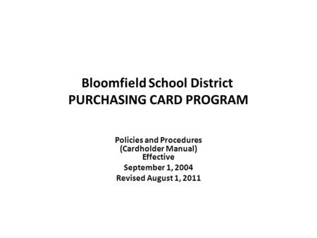 Bloomfield School District PURCHASING CARD PROGRAM Policies and Procedures (Cardholder Manual) Effective September 1, 2004 Revised August 1, 2011.