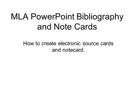 MLA PowerPoint Bibliography and Note Cards How to create electronic source cards and notecard.